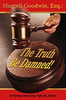 Marzell Goodwin, Esq.: The Truth Be Damned!l Book Cover
